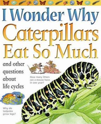 I Wonder Why Caterpillars Eat So Much and Other Questions About Life Cycles