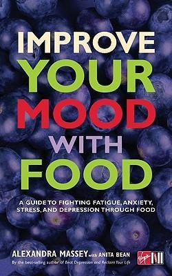 Improve Your Mood with Food : A Guide to Fighting Fatigue, Anxiety, Stress, and Depression Through Food