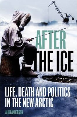 After the Ice  Life, Death and Politics in the New Arctic