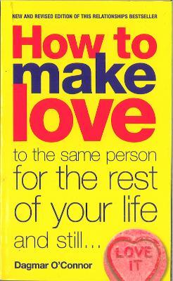 How to Make Love to the Same Person for the Rest of Your Life... and Still Love It