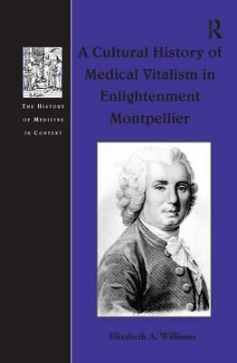 A Cultural History of Medical Vitalism in Enlightenment Montpellier