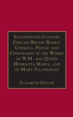 Seventeenth-Century English Recipe Books: Cooking, Physic and Chirurgery in the Works of W.M. and Queen Henrietta Maria, and of Mary Tillinghast