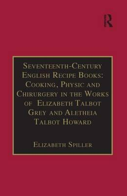 Seventeenth-Century English Recipe Books: Cooking, Physic and Chirurgery in the Works of Elizabeth Talbot Grey and Aletheia Talbot Howard