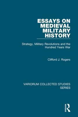 essays on medieval military history clifford j rogers  essays on medieval military history strategy military revolutions and the hundred years war