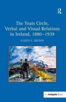 The Yeats Circle, Verbal and Visual Relations in Ireland, 1880-1939