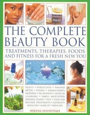 The Complete Beauty Book  Treatments, Therapies, Foods and Fitness for a Fresh New You