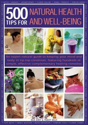 500 Tips for Natural Health and Well-being : Feel Great and Look Fabulous - Hundreds of Sure-fire Ways to Stay Young, Keep Fit, Eat Healthily, Sleep Well and Boost Stamina, All Shown in More Than 850 Practical Photographs