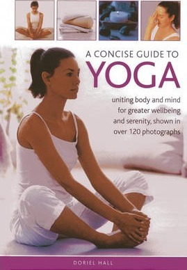 A Concise Guide to Yoga : Uniting Body and Mind for Greater Wellbeing and Serenity, Shown in Over 120 Photographs