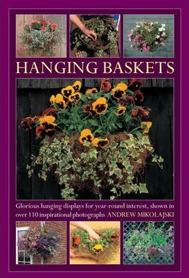 Hanging Baskets : Glorious Hanging Displays for Year-round Interest. Shown in Over 110 Inspirational Photographs