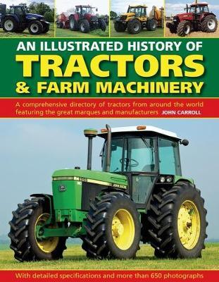 Tractors & Farm Machinery, An Illustrated History of : A comprehensive directory of tractors around the world featuring the great marques and manufacturers