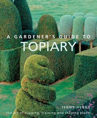 A Gardener's Guide to Topiary : The art of clipping, training and shaping plants