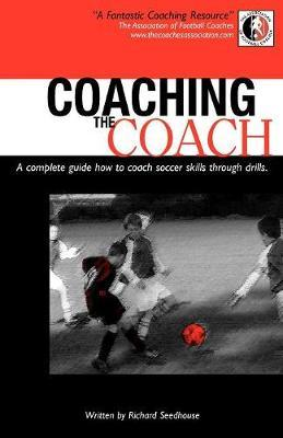 Coaching the Coach : A Complete Guide How to Coach Soccer Skills Through Drills