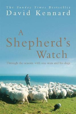 A Shepherd's Watch : Through the Seasons with One Man and His Dogs