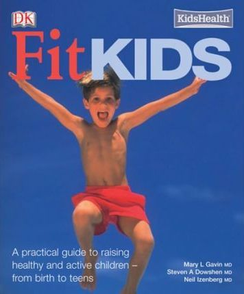 Fit Kids : A Practical Guide to Raising Active and Healthy Children - From Birth to Teens