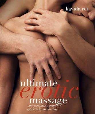 Ultimate Erotic Massage : The Complete Sensual Guide to Hands-On Bliss – Kavida Rei