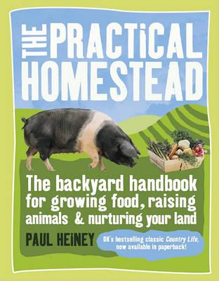 The Practical Homestead: The Backyard Handbook for Growing Food, Raising Animals & Nurturing Your Land