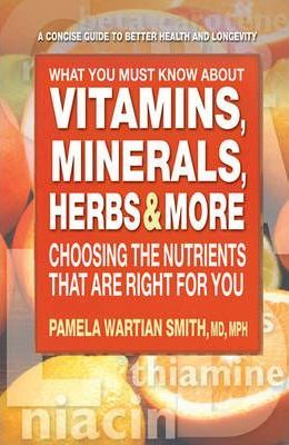 What You Must Know About Vitamins, Minerals, Herbs & More