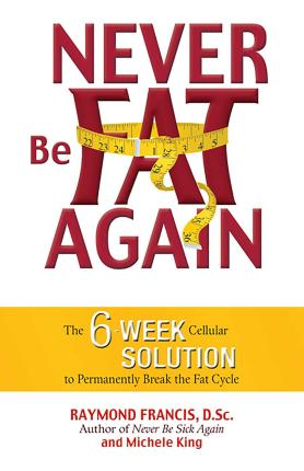 Never be Fat Again : The 6-week Cellular Solution to Permanently Break the Fat Cycle – Raymond Francis