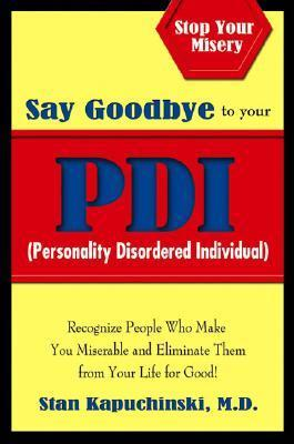 Say Goodbye to Your PDI: Recognize People Who Make You Miserable and Eliminate Them from Your Life for Good!