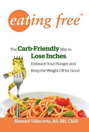 Eating Free : The Carb-friendly Way to Lose Inches, Embrace Your Hunger, and Keep Weight Off for Good – Manuel Villacorta