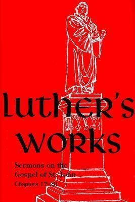 Luther's Works, Volume 69  Sermons on the Gospel of St. John, Chapters 17-20