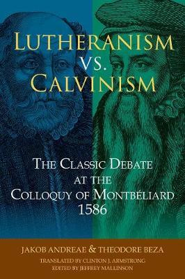 Lutheranism vs. Calvinism  The Classic Debate at the Colloquy of Montbeliard 1586