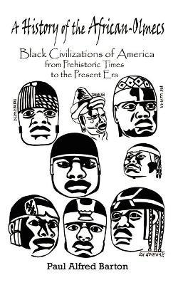 A History of the African-Olmecs : Black Civilizations of America from Prehistoric Times to the Present Era