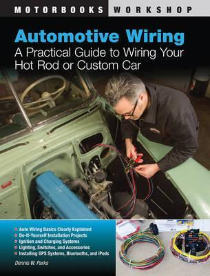Automotive Wiring : A Practical Guide to Wiring Your Hot Rod or Custom Car