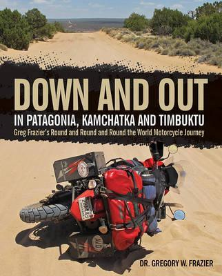Down and out in Patagonia, Kamchatka, and Timbuktu : Greg Frazier's Round and Round and Round the World Motorcycle Journey