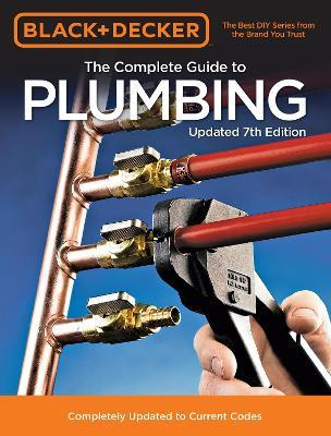 Black & Decker The Complete Guide to Plumbing Updated 7th Edition : Completely Updated to Current Codes