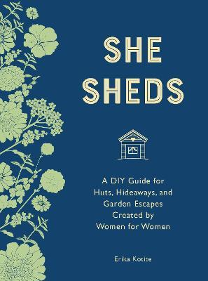 She Sheds (mini edition)  A DIY Guide for Huts, Hideaways, and Garden Escapes Created by Women for Women