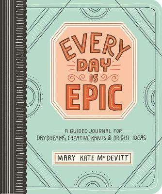 Every Day is Epic: a Guided Journal for Daydreams, Creative Rants and Bright Ideas