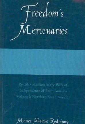 Freedom's Mercenaries: v. 1: British Volunteers in the Wars of Independence of Latin America