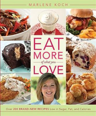Eat More of What You Love : Over 200 Brand-New Recipes Low in Sugar, Fat, and Calories