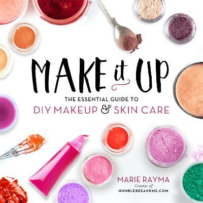 Make It Up : The Essential Guide to DIY Makeup and Skin Care