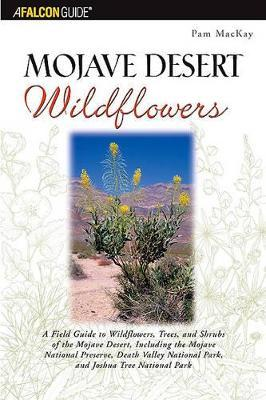 Mojave Desert Wildflowers: A Field Guide to Wildflowers, Trees, and Shrubs of the Mojave Desert, Including the Mojave National Preserve, Death Valley National Park, and Joshua Tree National Park