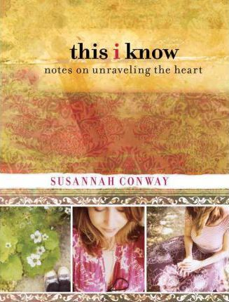 This I Know : Notes On Unraveling The Heart