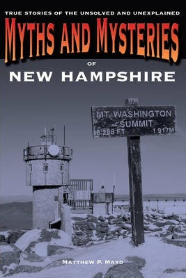 Myths and Mysteries of New Hampshire  True Stories Of The Unsolved And Unexplained