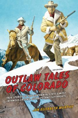 Outlaw Tales of Colorado  True Stories Of The Centennial State's Most Infamous Crooks, Culprits, And Cutthroats