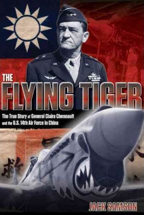 Flying Tiger : The True Story Of General Claire Chennault And The U.S. 14Th Air Force In China
