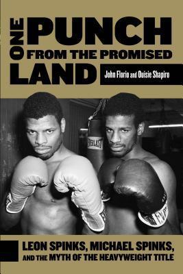 One Punch from the Promised Land : Leon Spinks, Michael Spinks, And The Myth Of The Heavyweight Title