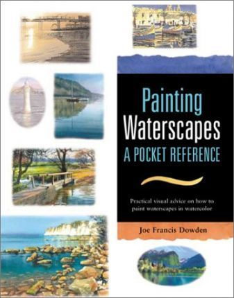 Painting Waterscapes : A Pocket Reference: Practical Visual Advice on How to Create Waterscapes Using Watercolors