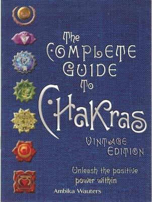 The Complete Guide to Chakras : Unleash the Positive Power Within