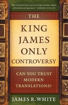 The King James Only Controversy : Can You Trust Modern Translations?