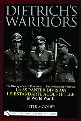 Dietrich's Warriors The History of the 3. Kompanie 1st Panzergrenadier Regiment 1st SS Panzer Division Leibstandarte Adolf Hitler in World War II