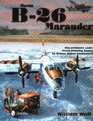 Martin B-26 Marauder : The Ultimate Look: From Drawing Board to Widow Maker Vindicated