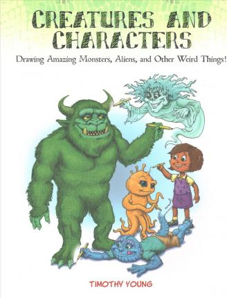 Creatures and Characters: Drawing Amazing Monsters, Aliens and Other Weird Things