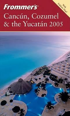 Frommer's Cancun, Cozumel & the Yucatan 2005