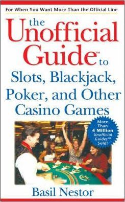 The Unofficial Guide to Slots, Blackjack, Poker, and Other Casino Games