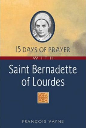 15 Days of Prayer with Saint Bernadette of Lourdes